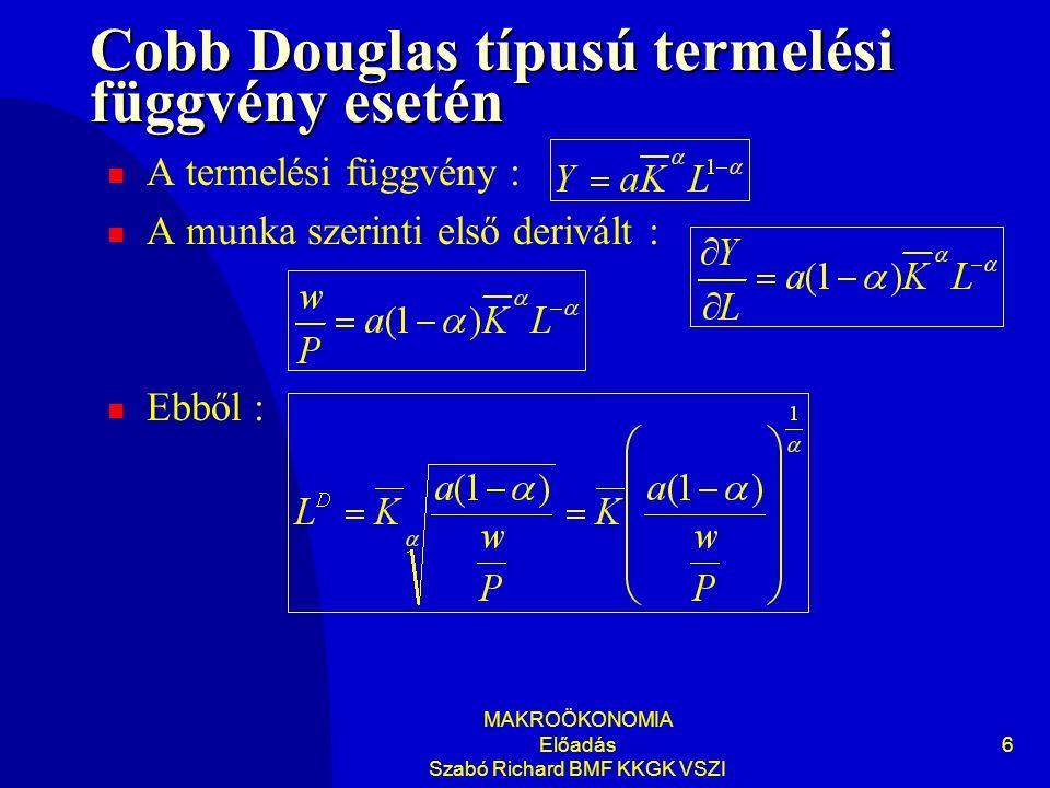 MAKROÖKONOMIA Előadás Szabó Richard BMF KKGK VSZI 6 Cobb Douglas típusú termelési függvény esetén A termelési függvény : A munka szerinti első derivál