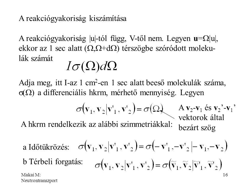 Makai M: Neutrontranszport 16 A reakciógyakoriság kiszámítása A reakciógyakoriság |u|-tól függ, V-től nem. Legyen u=  u|, ekkor az 1 sec alatt ( ,