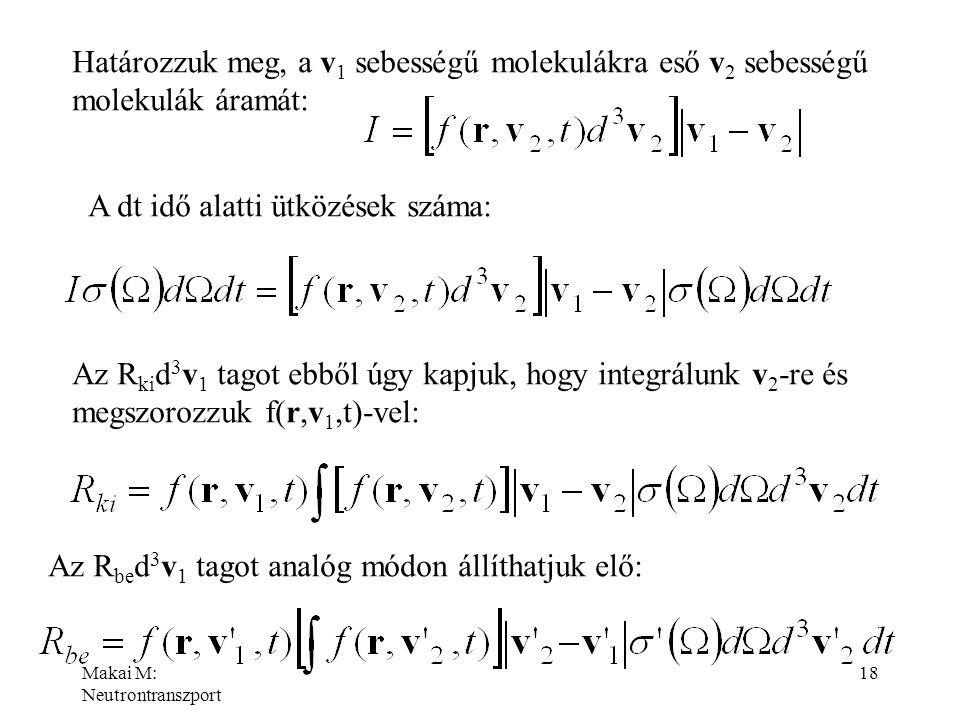 Makai M: Neutrontranszport 18 Határozzuk meg, a v 1 sebességű molekulákra eső v 2 sebességű molekulák áramát: A dt idő alatti ütközések száma: Az R ki
