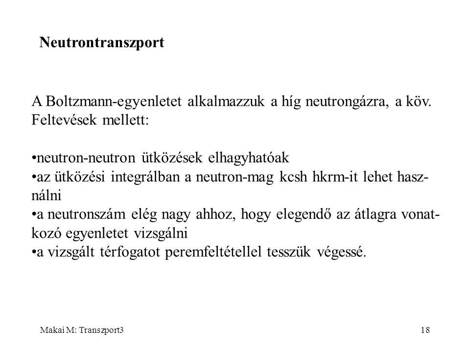 Makai M: Transzport318 Neutrontranszport A Boltzmann-egyenletet alkalmazzuk a híg neutrongázra, a köv. Feltevések mellett: neutron-neutron ütközések e