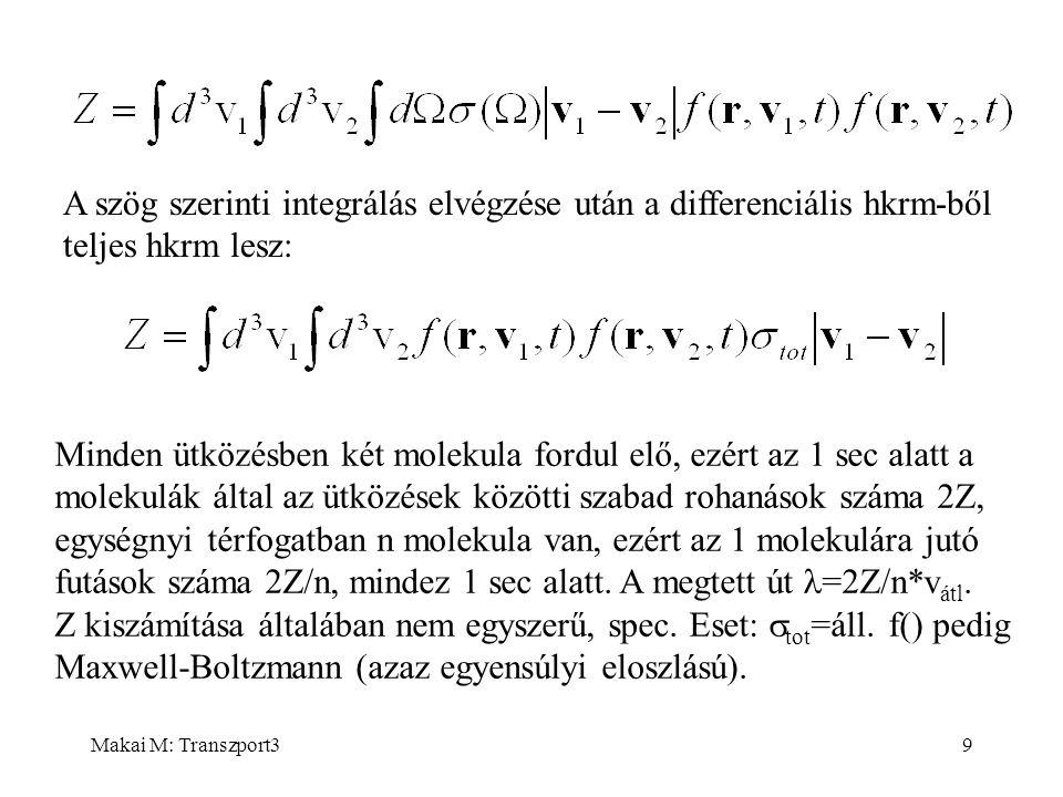 Makai M: Transzport39 A szög szerinti integrálás elvégzése után a differenciális hkrm-ből teljes hkrm lesz: Minden ütközésben két molekula fordul elő, ezért az 1 sec alatt a molekulák által az ütközések közötti szabad rohanások száma 2Z, egységnyi térfogatban n molekula van, ezért az 1 molekulára jutó futások száma 2Z/n, mindez 1 sec alatt.