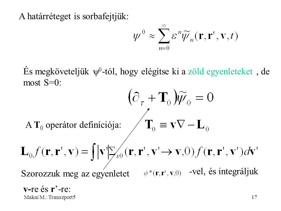Makai M.: Transzport517 A határréteget is sorbafejtjük: És megköveteljük  0 -tól, hogy elégítse ki a zöld egyenleteket, de most S=0: A T 0 operátor definíciója: Szorozzuk meg az egyenletet -vel, és integráljuk v-re és r'-re: