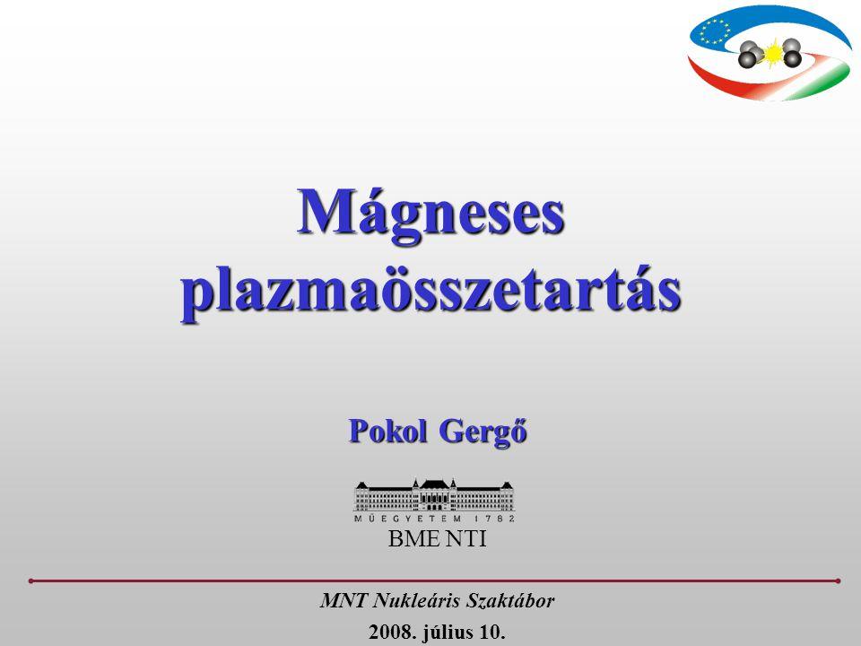 Mágneses plazmaösszetartás Pokol Gergő BME NTI MNT Nukleáris Szaktábor 2008. július 10.