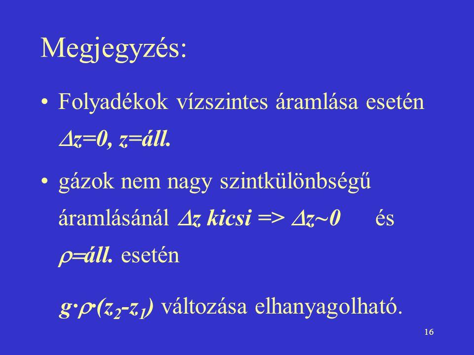 16 Megjegyzés: Folyadékok vízszintes áramlása esetén  z=0, z=áll. gázok nem nagy szintkülönbségű áramlásánál  z kicsi =>  z~0 és  áll. esetén g·