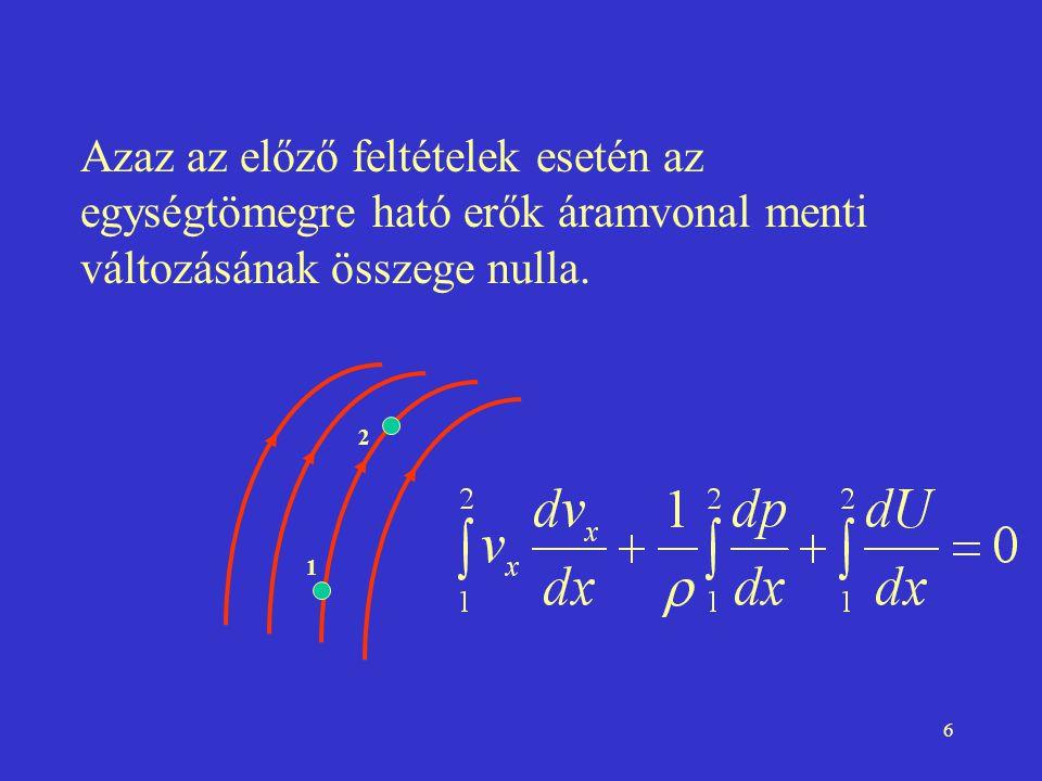 6 Azaz az előző feltételek esetén az egységtömegre ható erők áramvonal menti változásának összege nulla. 1 2