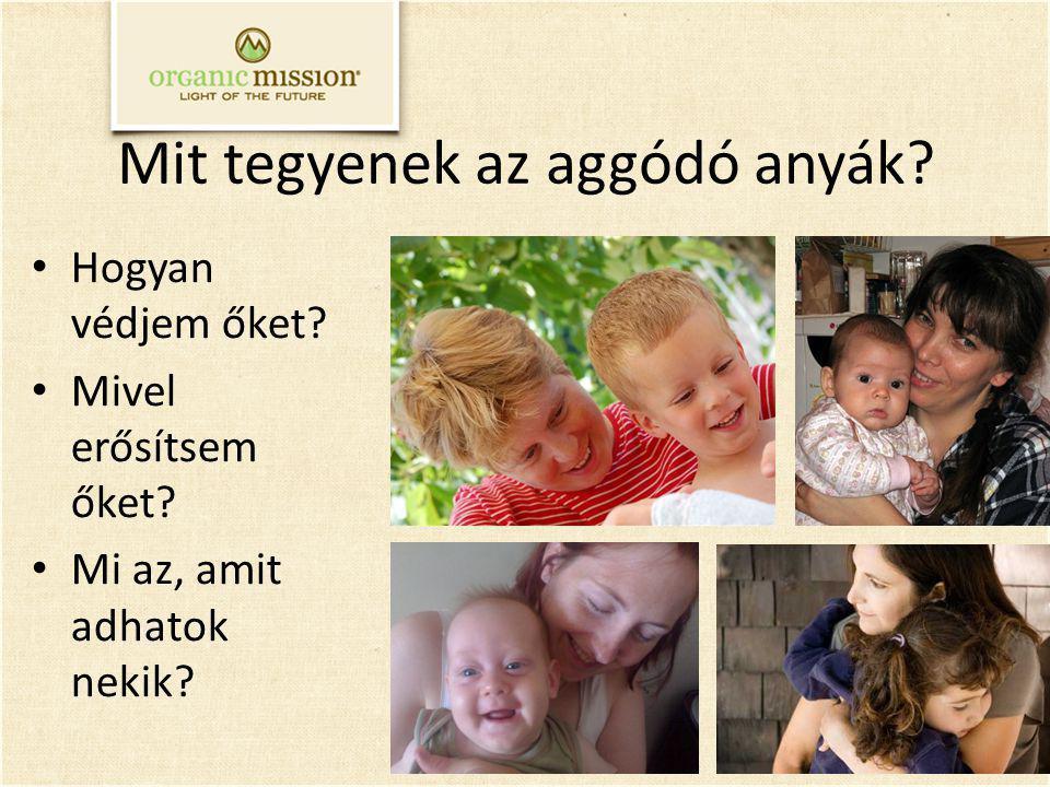 Mit tegyenek az aggódó anyák? Hogyan védjem őket? Mivel erősítsem őket? Mi az, amit adhatok nekik?