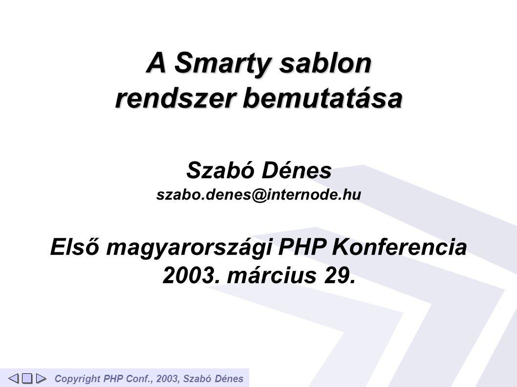 Copyright PHP Conf., 2003, Szabó DénesTartalom Bevezető A feladat Sablon megoldások Smarty jellemzői (1) Smarty jellemzői (2) Miért jó sablon rendszert használni.
