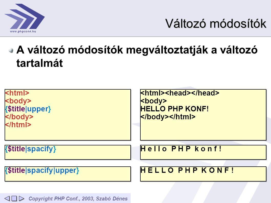 Copyright PHP Conf., 2003, Szabó Dénes Változó módosítók A változó módosítók megváltoztatják a változó tartalmát {$title|upper} {$title|upper} HELLO P