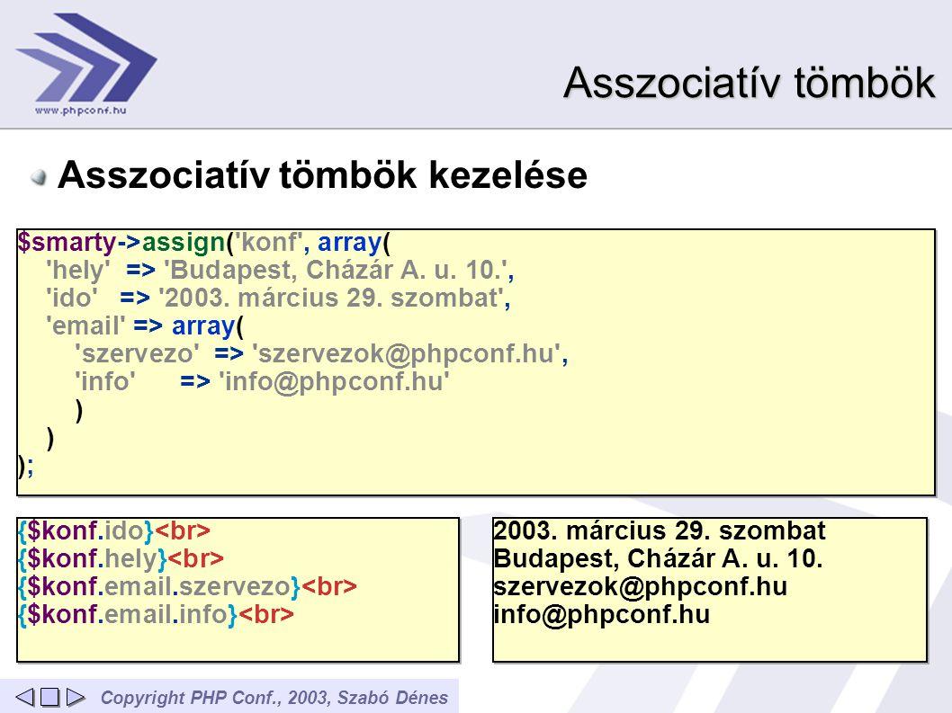 Copyright PHP Conf., 2003, Szabó Dénes Asszociatív tömbök Asszociatív tömbök kezelése $smarty->assign('konf', array( 'hely' => 'Budapest, Cházár A. u.