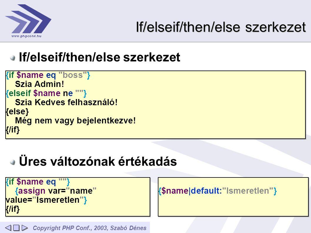 Copyright PHP Conf., 2003, Szabó Dénes If/elseif/then/else szerkezet Üres változónak értékadás {if $name eq