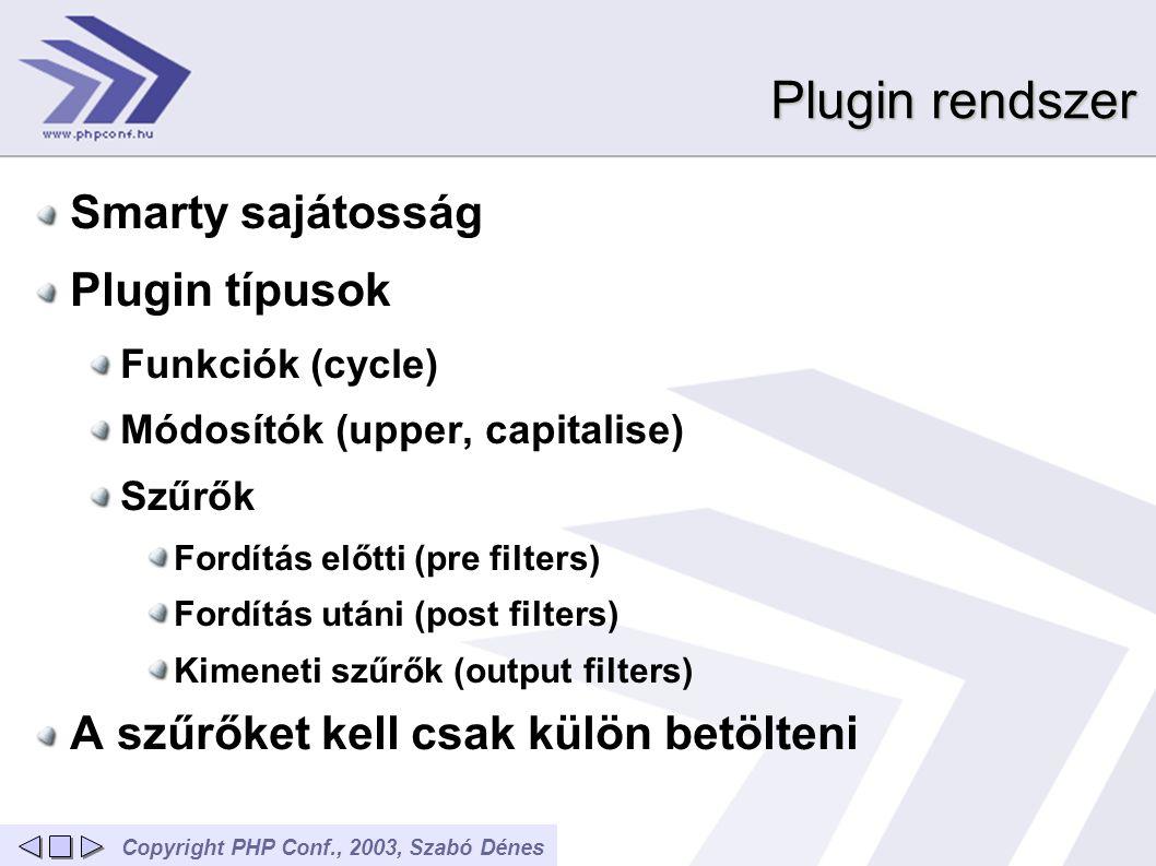 Copyright PHP Conf., 2003, Szabó Dénes Plugin rendszer Smarty sajátosság Plugin típusok Funkciók (cycle) Módosítók (upper, capitalise) Szűrők Fordítás előtti (pre filters) Fordítás utáni (post filters) Kimeneti szűrők (output filters) A szűrőket kell csak külön betölteni
