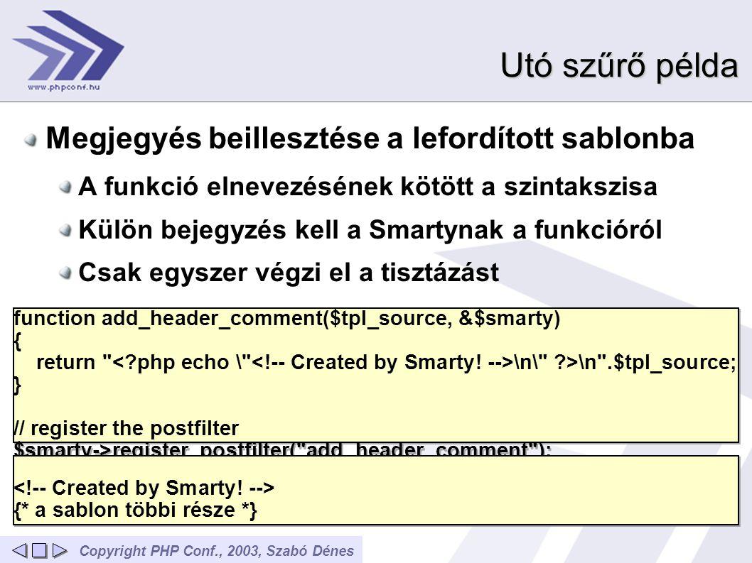 Copyright PHP Conf., 2003, Szabó Dénes Utó szűrő példa Megjegyés beillesztése a lefordított sablonba A funkció elnevezésének kötött a szintakszisa Külön bejegyzés kell a Smartynak a funkcióról Csak egyszer végzi el a tisztázást function add_header_comment($tpl_source, &$smarty) { return \n\ >\n .$tpl_source; } // register the postfilter $smarty->register_postfilter( add_header_comment ); function add_header_comment($tpl_source, &$smarty) { return \n\ >\n .$tpl_source; } // register the postfilter $smarty->register_postfilter( add_header_comment ); {* a sablon többi része *} {* a sablon többi része *}