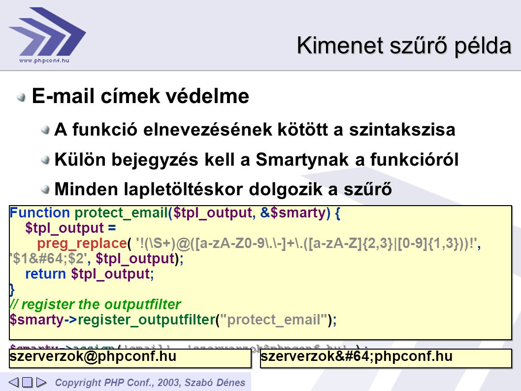Copyright PHP Conf., 2003, Szabó Dénes Kimenet szűrő példa E-mail címek védelme A funkció elnevezésének kötött a szintakszisa Külön bejegyzés kell a Smartynak a funkcióról Minden lapletöltéskor dolgozik a szűrő Function protect_email($tpl_output, &$smarty) { $tpl_output = preg_replace( !(\S+)@([a-zA-Z0-9\.\-]+\.([a-zA-Z]{2,3}|[0-9]{1,3}))! , $1@$2 , $tpl_output); return $tpl_output; } // register the outputfilter $smarty->register_outputfilter( protect_email ); $smarty->assign( email , szerverzok@phpconf.hu ); Function protect_email($tpl_output, &$smarty) { $tpl_output = preg_replace( !(\S+)@([a-zA-Z0-9\.\-]+\.([a-zA-Z]{2,3}|[0-9]{1,3}))! , $1@$2 , $tpl_output); return $tpl_output; } // register the outputfilter $smarty->register_outputfilter( protect_email ); $smarty->assign( email , szerverzok@phpconf.hu ); szerverzok@phpconf.hu szerverzok@phpconf.hu