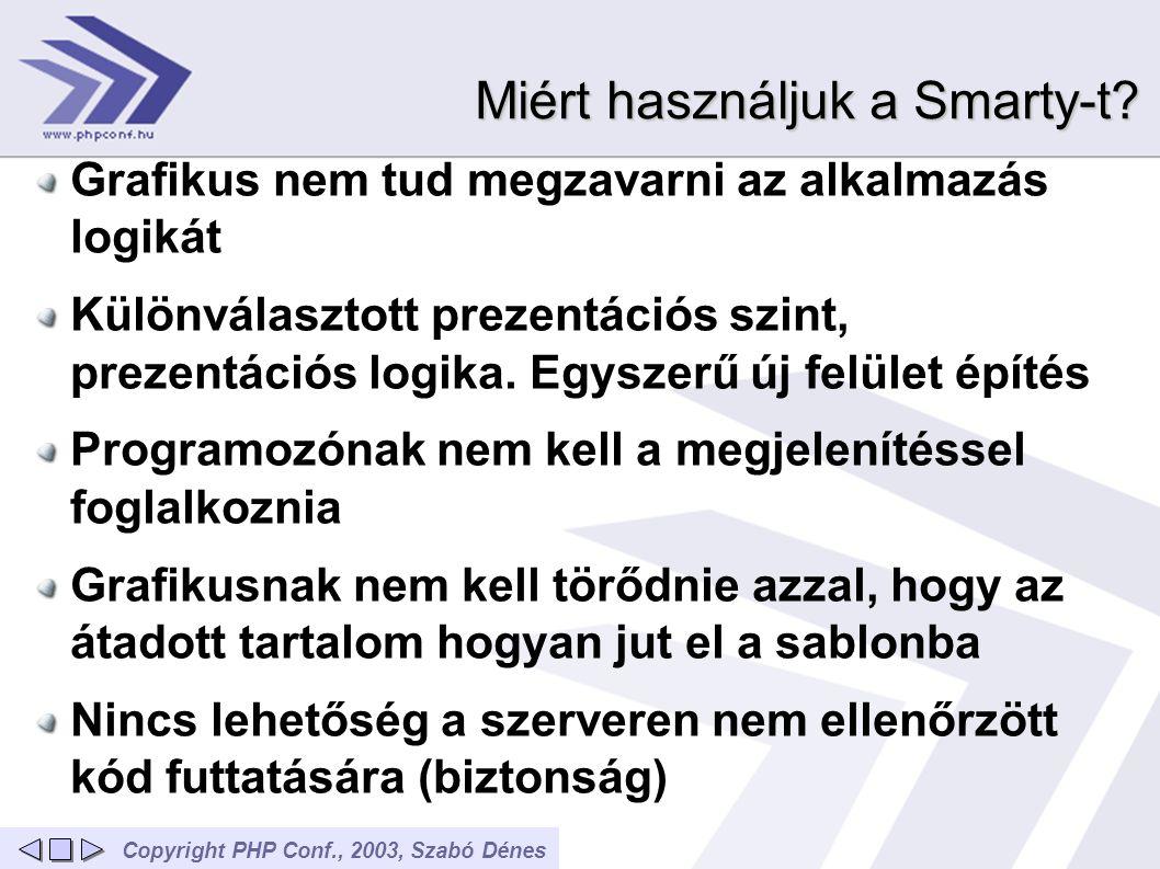 Copyright PHP Conf., 2003, Szabó Dénes Miért használjuk a Smarty-t? Grafikus nem tud megzavarni az alkalmazás logikát Különválasztott prezentációs szi