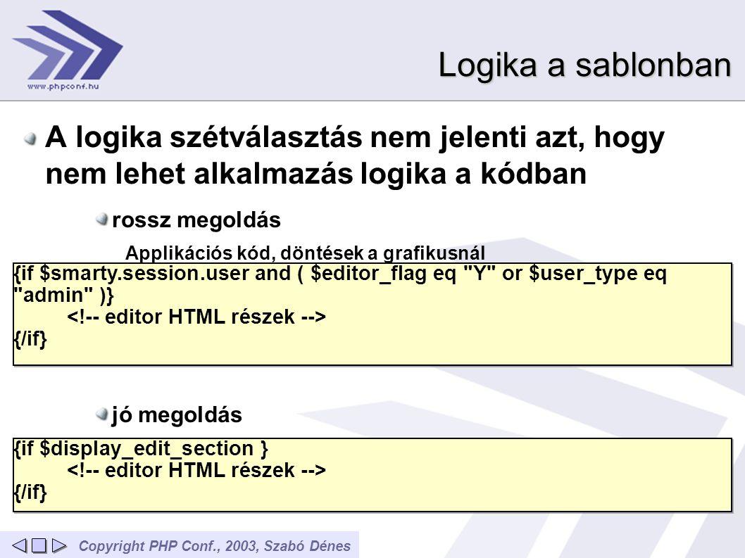 Copyright PHP Conf., 2003, Szabó Dénes Logika a sablonban A logika szétválasztás nem jelenti azt, hogy nem lehet alkalmazás logika a kódban rossz megoldás Applikációs kód, döntések a grafikusnál jó megoldás döntés belül történik az alkalmazásban {if $smarty.session.user and ( $editor_flag eq Y or $user_type eq admin )} {/if} {if $smarty.session.user and ( $editor_flag eq Y or $user_type eq admin )} {/if} {if $display_edit_section } {/if} {if $display_edit_section } {/if}