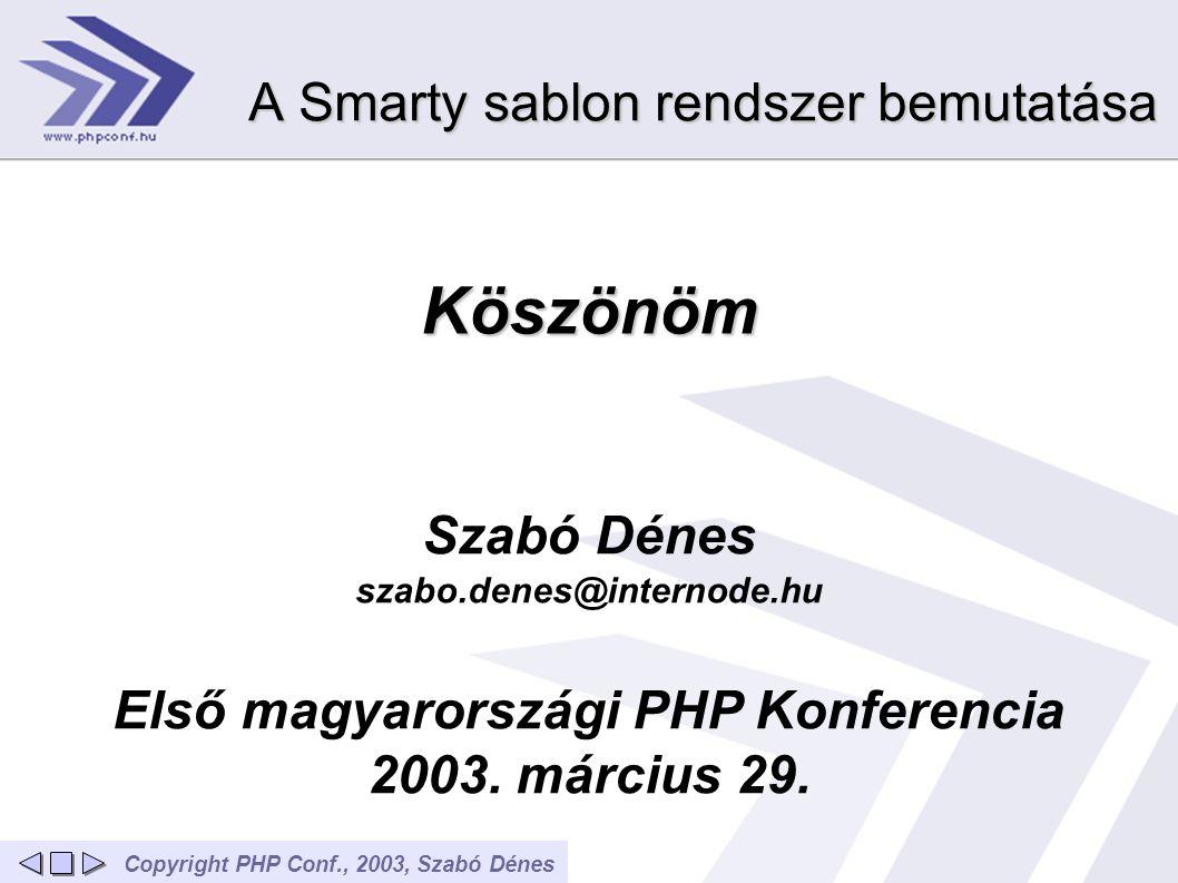 Copyright PHP Conf., 2003, Szabó Dénes Köszönöm Szabó Dénes szabo.denes@internode.hu Első magyarországi PHP Konferencia 2003. március 29. A Smarty sab