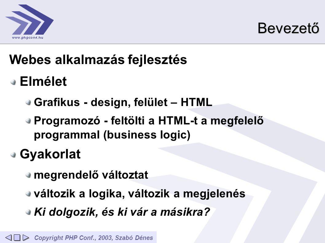 Copyright PHP Conf., 2003, Szabó DénesBevezető Webes alkalmazás fejlesztés Elmélet Grafikus - design, felület – HTML Programozó - feltölti a HTML-t a megfelelő programmal (business logic) Gyakorlat megrendelő változtat változik a logika, változik a megjelenés Ki dolgozik, és ki vár a másikra