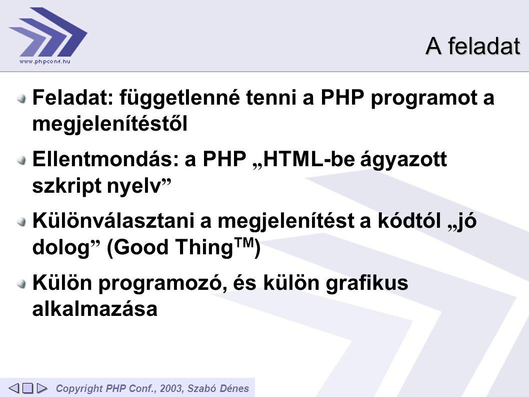 """Copyright PHP Conf., 2003, Szabó Dénes A feladat Feladat: függetlenné tenni a PHP programot a megjelenítéstől Ellentmondás: a PHP """" HTML-be ágyazott szkript nyelv Különválasztani a megjelenítést a kódtól """" jó dolog (Good Thing TM ) Külön programozó, és külön grafikus alkalmazása"""