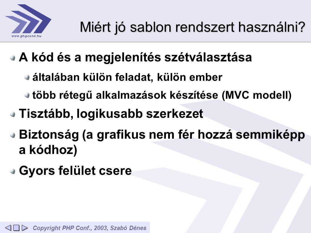 Copyright PHP Conf., 2003, Szabó Dénes Sablon megoldások Sablon rendszerek általában alapvető változó behelyettesítés, egyszerű tag-ek dinamikus blokk funkciók (alapvető ciklusok) minden oldal letöltéskor megtörténik a sablon értelmezése sebesség növelése: a kész, behelyettesített sablon cache-elése PHP nyelven írodott