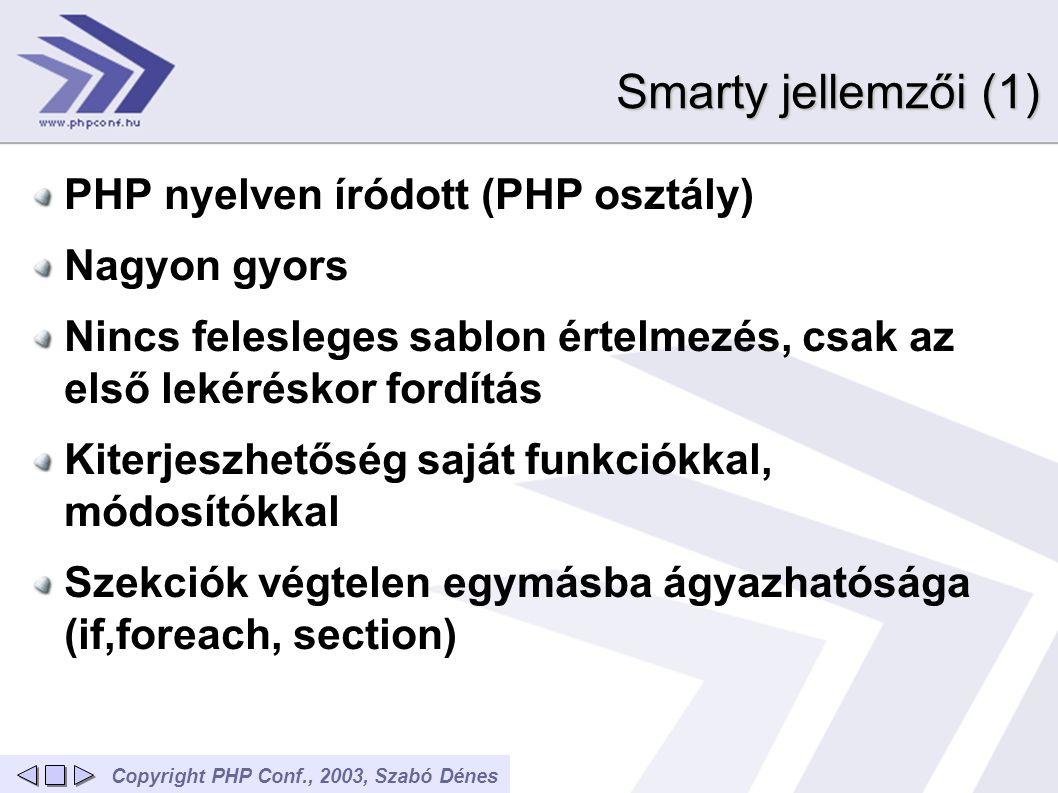Copyright PHP Conf., 2003, Szabó Dénes Smarty jellemzői (1) PHP nyelven íródott (PHP osztály) Nagyon gyors Nincs felesleges sablon értelmezés, csak az első lekéréskor fordítás Kiterjeszhetőség saját funkciókkal, módosítókkal Szekciók végtelen egymásba ágyazhatósága (if,foreach, section)