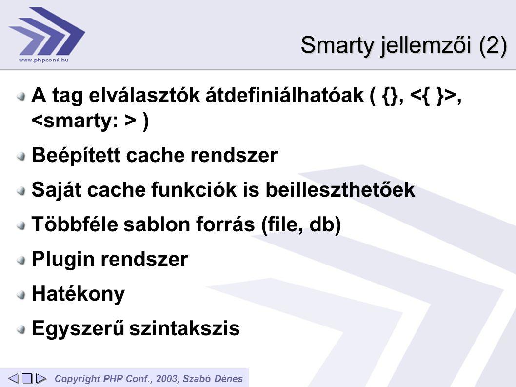 Copyright PHP Conf., 2003, Szabó Dénes Smarty jellemzői (2) A tag elválasztók átdefiniálhatóak ( {},, ) Beépített cache rendszer Saját cache funkciók is beilleszthetőek Többféle sablon forrás (file, db) Plugin rendszer Hatékony Egyszerű szintakszis