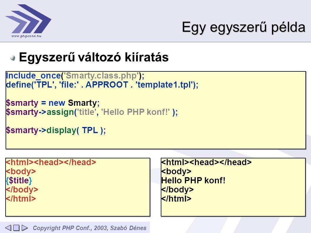 Copyright PHP Conf., 2003, Szabó DénesFordításról Értelmezi a sablon állományt és lefordítja PHP kódra, de csak azt használja, ami kell Gyakorlatilag tiszta PHP fut A fordítás automatikusan történik A fordítás sablon változáskor automatikus Lefordított sablon a templates_c/ könyvtárban Csökken a szerver terheltsége Megmarad a PHP sebessége _load_plugins(array( array( function , assign , file:/mnt/cipelo/public_html/phpconf- smarty/template-outputfilter-email.tpl , 8, false), array( modifier , hu_article , file:/mnt/cipelo/public_html/phpconf- smarty/template-outputfilter-email.tpl , 10, false),)); ?> Smarty _plugins[ function ][ assign ][0](array( var => fiu , value => Béla ), $this) ; ?> _plugins[ function ][ assign ][0](array( var => lany , value => Erzsébet ), $this) ; ?> _run_mod_handler( hu_article , true, $this- >_tpl_vars[ fiu ], true); ?> férfi név.