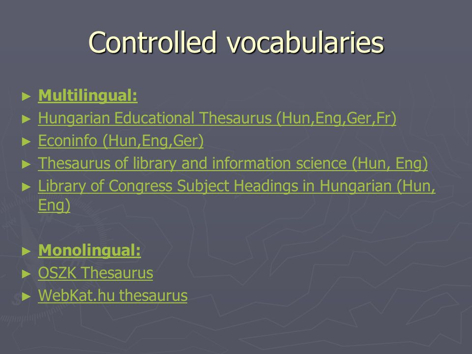 Controlled vocabularies ► ► Multilingual: Multilingual: ► ► Hungarian Educational Thesaurus (Hun,Eng,Ger,Fr) Hungarian Educational Thesaurus (Hun,Eng,Ger,Fr) ► ► Econinfo (Hun,Eng,Ger) Econinfo (Hun,Eng,Ger) ► ► Thesaurus of library and information science (Hun, Eng) Thesaurus of library and information science (Hun, Eng) ► ► Library of Congress Subject Headings in Hungarian (Hun, Eng) Library of Congress Subject Headings in Hungarian (Hun, Eng) ► ► Monolingual: Monolingual: ► ► OSZK Thesaurus OSZK Thesaurus ► ► WebKat.hu thesaurus WebKat.hu thesaurus