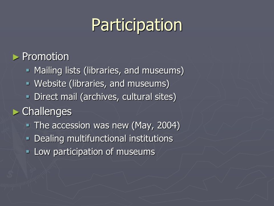 Participation ► Promotion  Mailing lists (libraries, and museums)  Website (libraries, and museums)  Direct mail (archives, cultural sites) ► Challenges  The accession was new (May, 2004)  Dealing multifunctional institutions  Low participation of museums