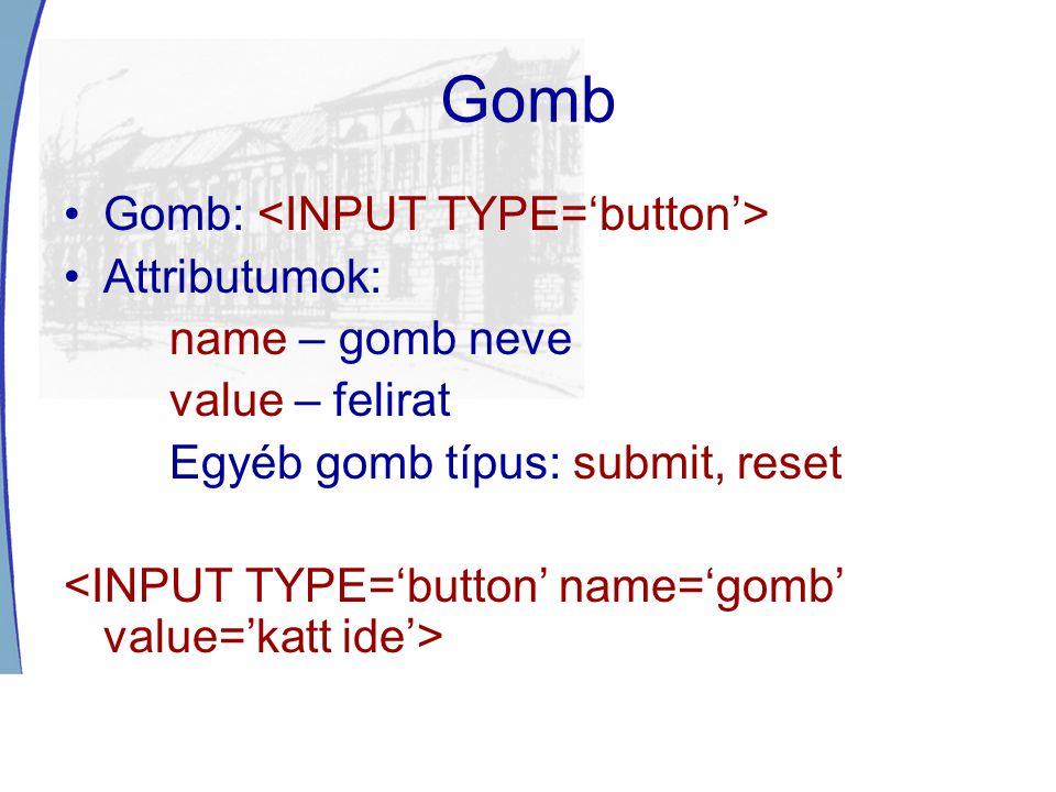 Gomb Gomb: Attributumok: name – gomb neve value – felirat Egyéb gomb típus: submit, reset