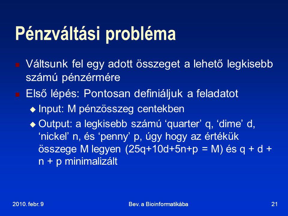 2010. febr. 9Bev. a Bioinformatikába21 Pénzváltási probléma Váltsunk fel egy adott összeget a lehető legkisebb számú pénzérmére Első lépés: Pontosan d