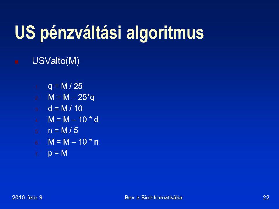 2010. febr. 9Bev. a Bioinformatikába22 US pénzváltási algoritmus USValto(M) 1. q = M / 25 2. M = M – 25*q 3. d = M / 10 4. M = M – 10 * d 5. n = M / 5