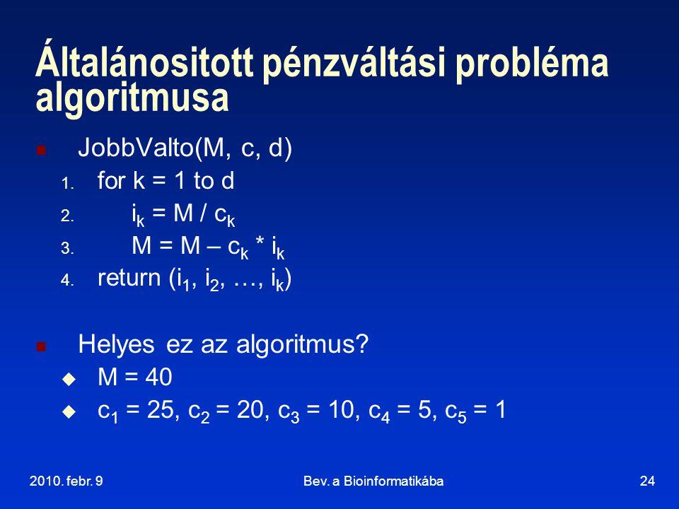 2010. febr. 9Bev. a Bioinformatikába24 Általánositott pénzváltási probléma algoritmusa JobbValto(M, c, d) 1. for k = 1 to d 2. i k = M / c k 3. M = M