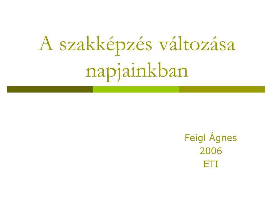 A szakképzés változása napjainkban Feigl Ágnes 2006 ETI