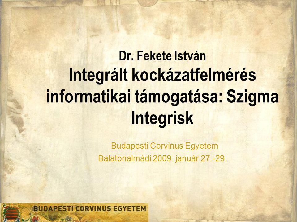 Dr. Fekete István Integrált kockázatfelmérés informatikai támogatása: Szigma Integrisk Budapesti Corvinus Egyetem Balatonalmádi 2009. január 27.-29.