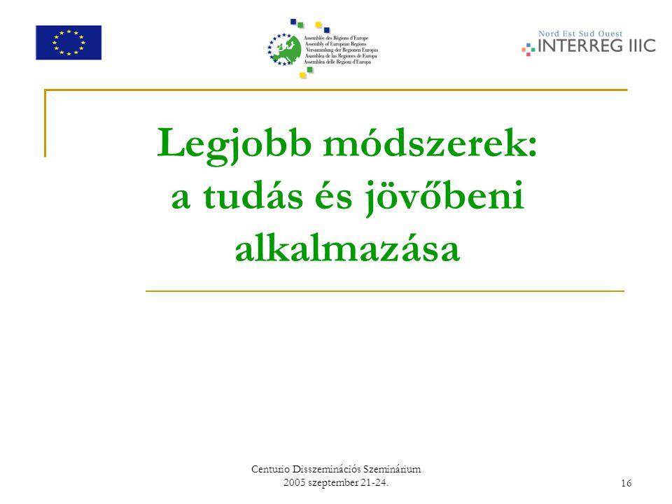 Centurio Disszeminációs Szeminárium 2005 szeptember 21-24.16 Legjobb módszerek: a tudás és jövőbeni alkalmazása