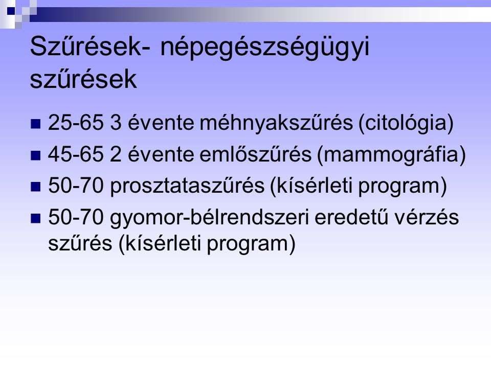 Szűrések- népegészségügyi szűrések 25-65 3 évente méhnyakszűrés (citológia) 45-65 2 évente emlőszűrés (mammográfia) 50-70 prosztataszűrés (kísérleti program) 50-70 gyomor-bélrendszeri eredetű vérzés szűrés (kísérleti program)