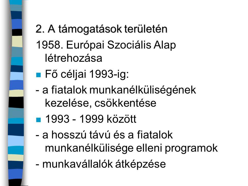 2. A támogatások területén 1958. Európai Szociális Alap létrehozása n Fő céljai 1993-ig: - a fiatalok munkanélküliségének kezelése, csökkentése n 1993