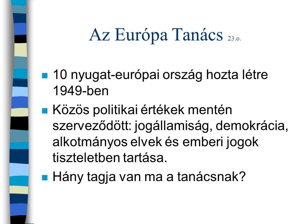 Az Európa Tanács 23.o. n 10 nyugat-európai ország hozta létre 1949-ben n Közös politikai értékek mentén szerveződött: jogállamiság, demokrácia, alkotm