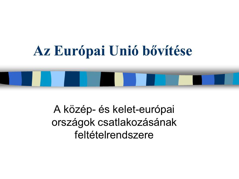 Az Európai Unió bővítése A közép- és kelet-európai országok csatlakozásának feltételrendszere