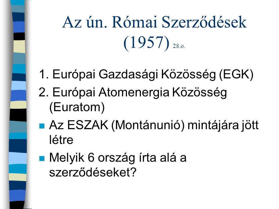 Az ún. Római Szerződések (1957) 28.o. 1. Európai Gazdasági Közösség (EGK) 2. Európai Atomenergia Közösség (Euratom) n Az ESZAK (Montánunió) mintájára