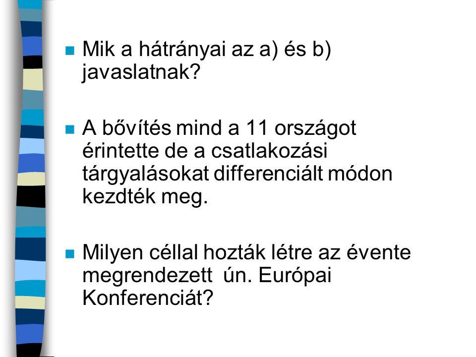 n Mik a hátrányai az a) és b) javaslatnak? n A bővítés mind a 11 országot érintette de a csatlakozási tárgyalásokat differenciált módon kezdték meg. n