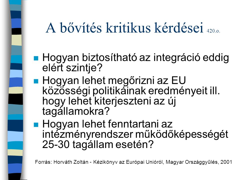 A bővítés kritikus kérdései 420.o. n Hogyan biztosítható az integráció eddig elért szintje? n Hogyan lehet megőrizni az EU közösségi politikáinak ered