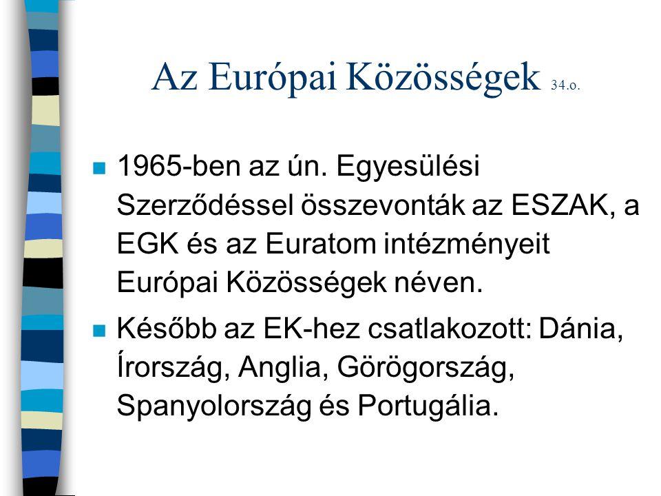 Az Európai Közösségek 34.o. n 1965-ben az ún. Egyesülési Szerződéssel összevonták az ESZAK, a EGK és az Euratom intézményeit Európai Közösségek néven.