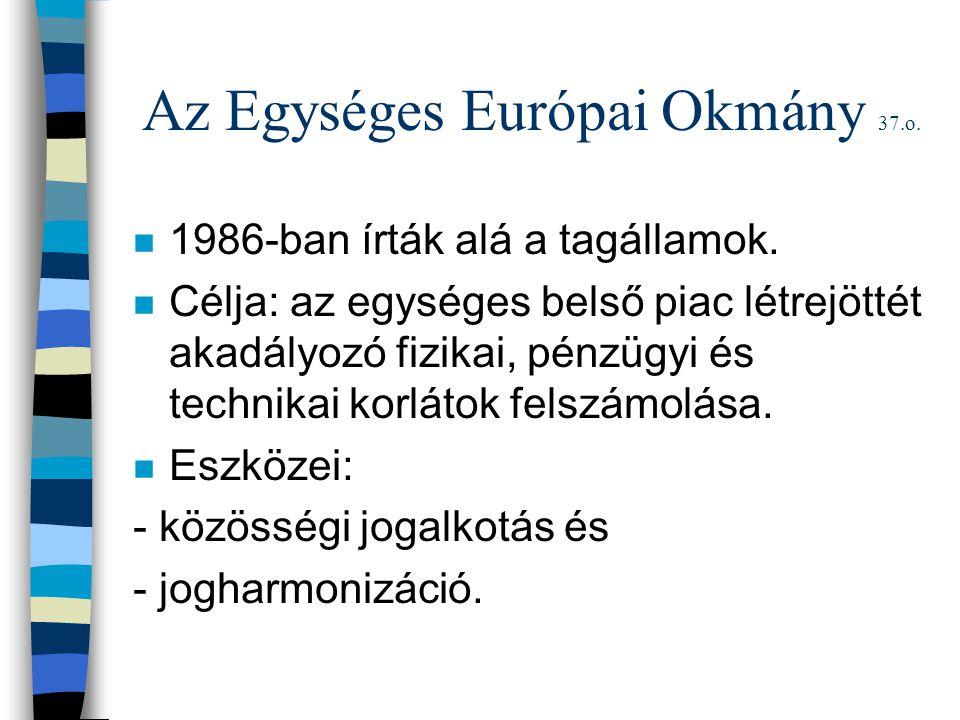Az Egységes Európai Okmány 37.o. n 1986-ban írták alá a tagállamok. n Célja: az egységes belső piac létrejöttét akadályozó fizikai, pénzügyi és techni