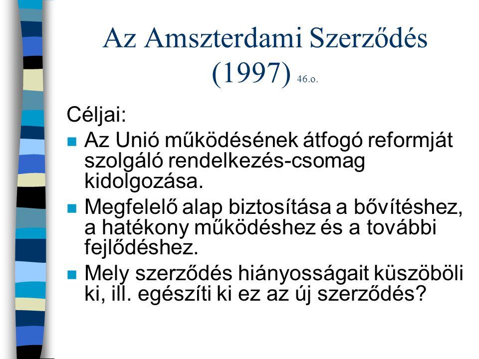 Az Amszterdami Szerződés (1997) 46.o. Céljai: n Az Unió működésének átfogó reformját szolgáló rendelkezés-csomag kidolgozása. n Megfelelő alap biztosí