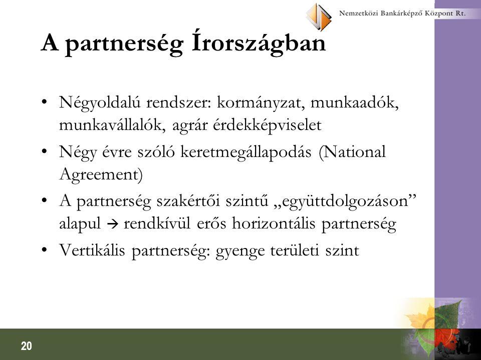"""20 A partnerség Írországban Négyoldalú rendszer: kormányzat, munkaadók, munkavállalók, agrár érdekképviselet Négy évre szóló keretmegállapodás (National Agreement) A partnerség szakértői szintű """"együttdolgozáson alapul  rendkívül erős horizontális partnerség Vertikális partnerség: gyenge területi szint"""