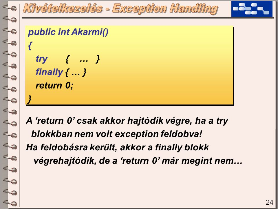 24 public int Akarmi() { try { … } finally { … } return 0; } public int Akarmi() { try { … } finally { … } return 0; } A 'return 0' csak akkor hajtódik végre, ha a try blokkban nem volt exception feldobva.