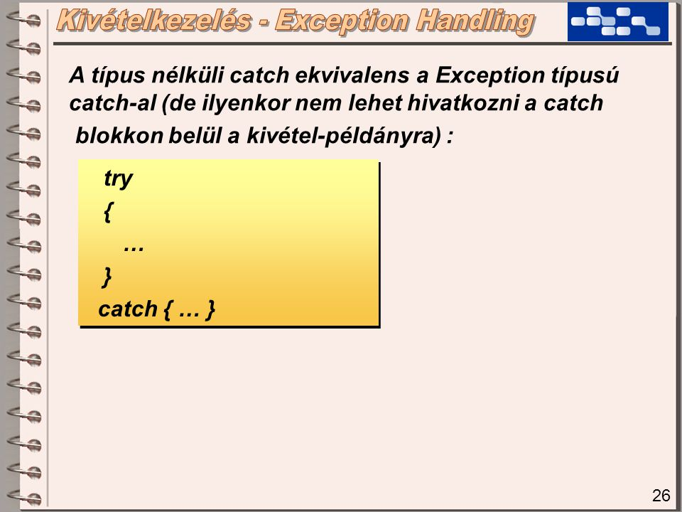 26 try { … } catch { … } try { … } catch { … } A típus nélküli catch ekvivalens a Exception típusú catch-al (de ilyenkor nem lehet hivatkozni a catch
