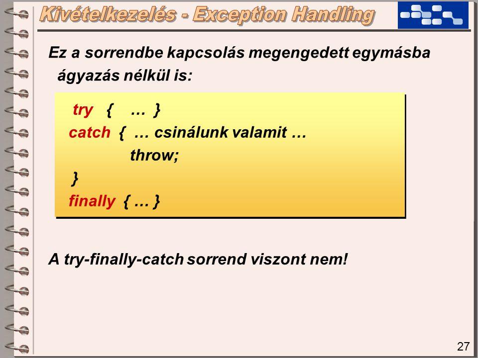 27 try { … } catch { … csinálunk valamit … throw; } finally { … } try { … } catch { … csinálunk valamit … throw; } finally { … } Ez a sorrendbe kapcsolás megengedett egymásba ágyazás nélkül is: A try-finally-catch sorrend viszont nem!