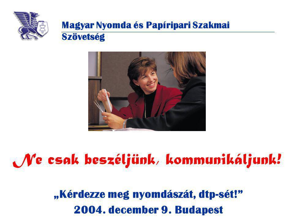 Magyar Nyomda és Papíripari Szakmai Szövetség Ne csak beszéljünk, kommunikáljunk.